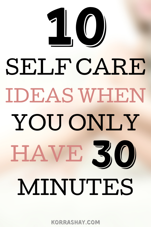 10 Self Care Ideas When You Only Have 30 Minutes. Quick self care ideas!