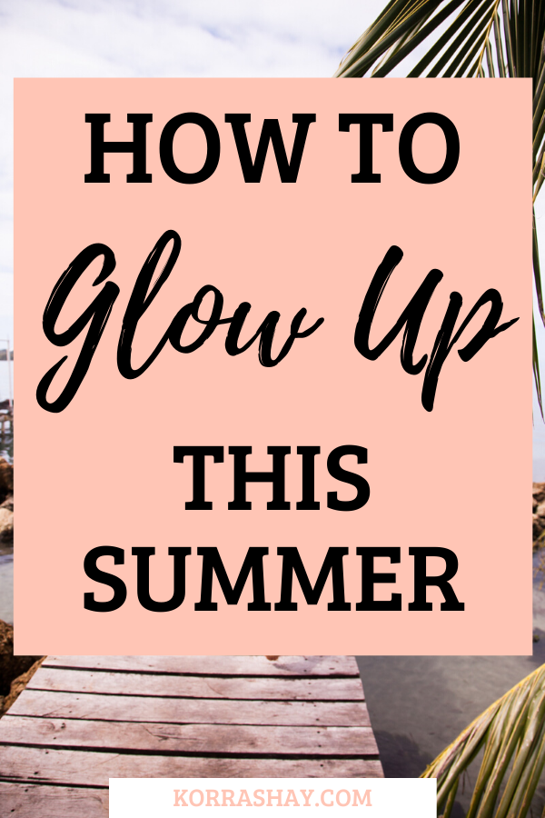 How To Glow Up This Summer! Steps for glowing up your whole life this summer: Ultimate glow up challenge!