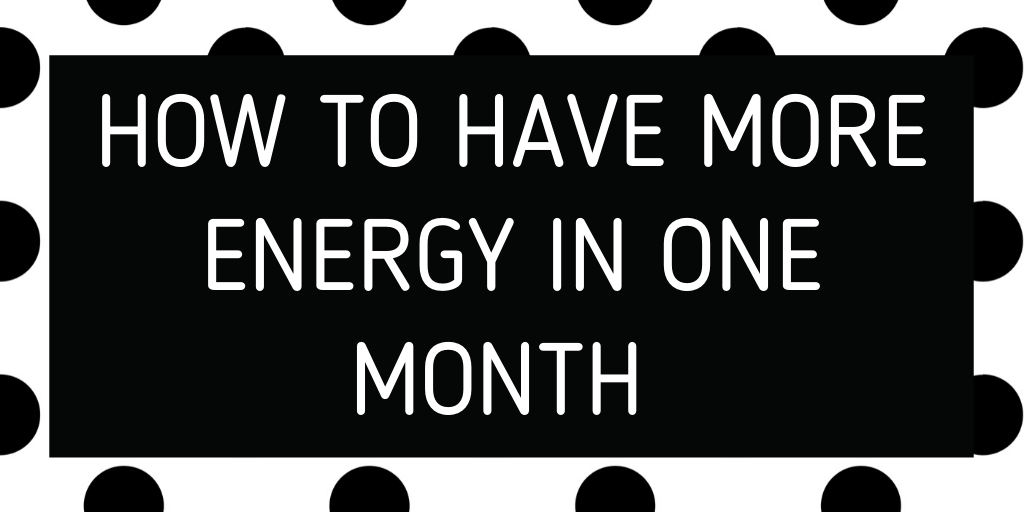 how to have more energy in one month!
