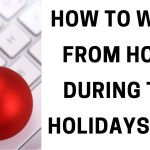 How to work from home during the holidays tips!