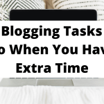 17 Blogging Tasks To Do When You Have Extra Time
