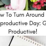 How To Turn Around An Unproductive Day: Get Productive!