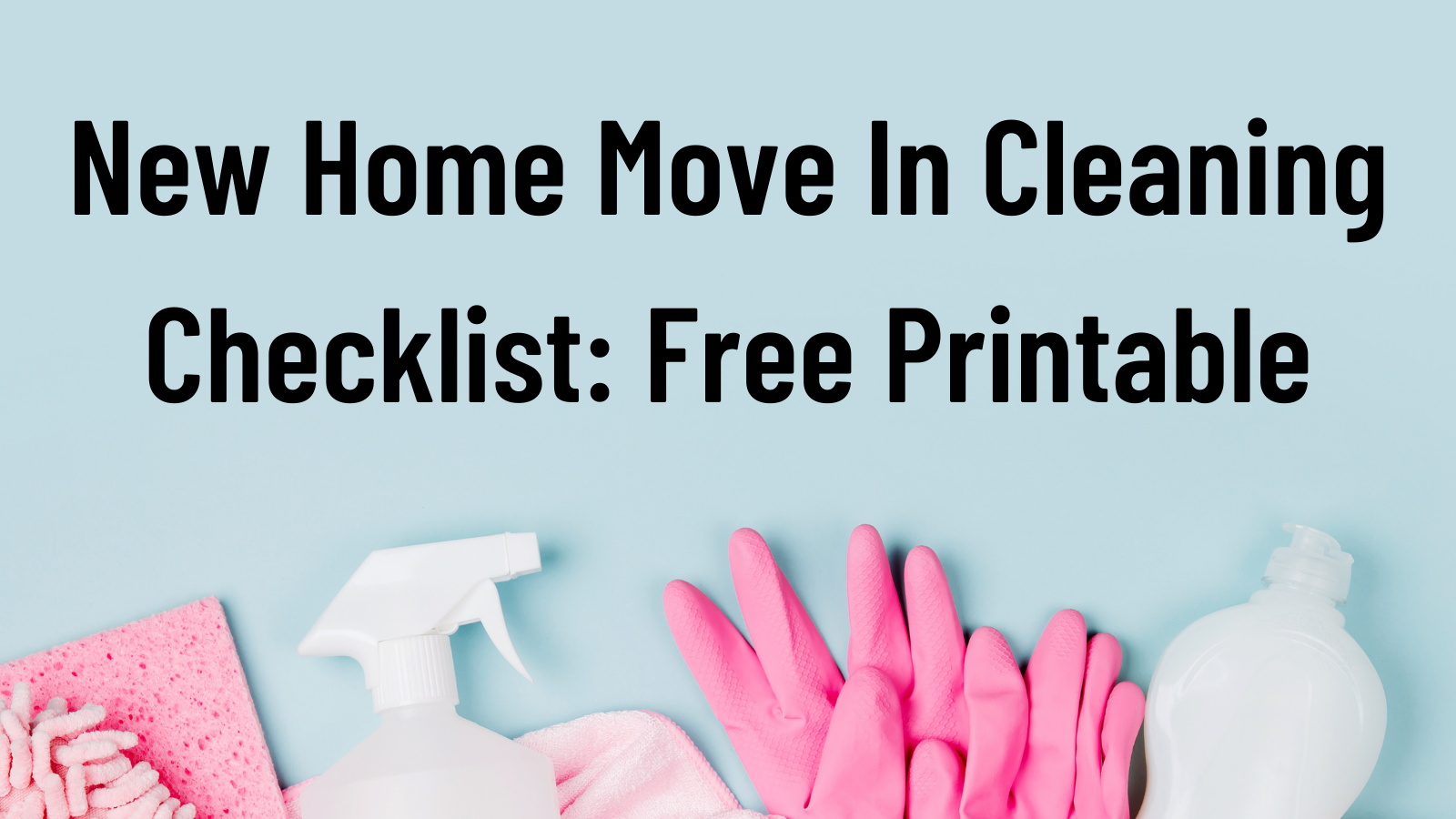 New Home Move In Cleaning Checklist: Free Printable