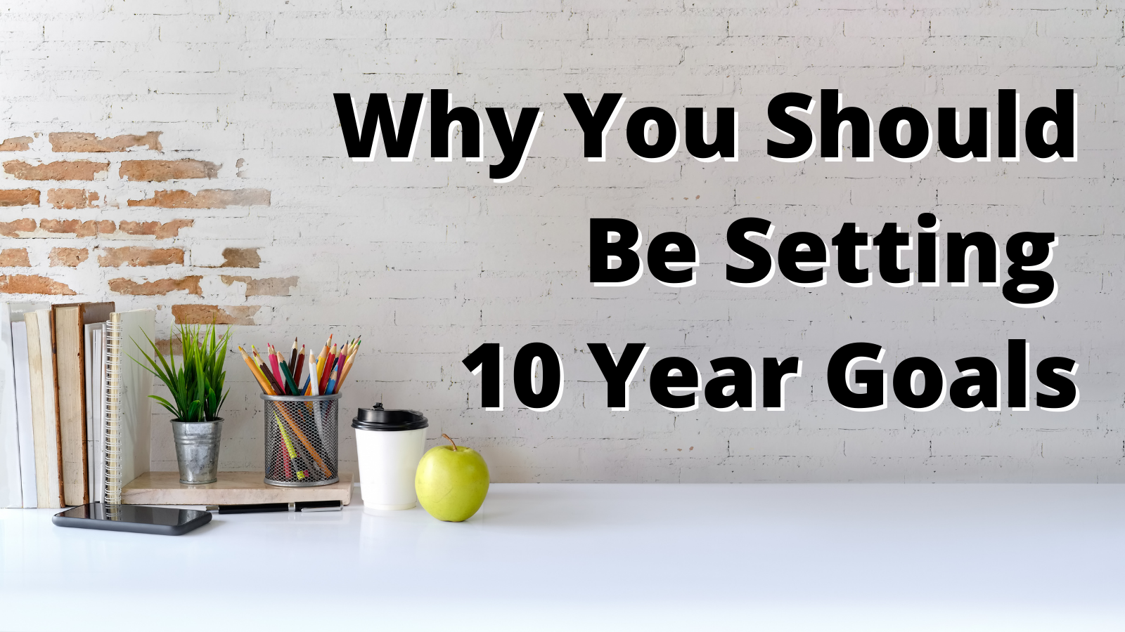 Why You Should Be Setting 10 Year goals