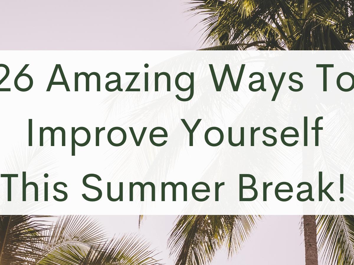 26 Amazing Ways To Improve Yourself This Summer Break!
