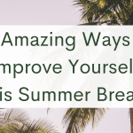 26 Amazing Ways To Improve Yourself This Summer Break!