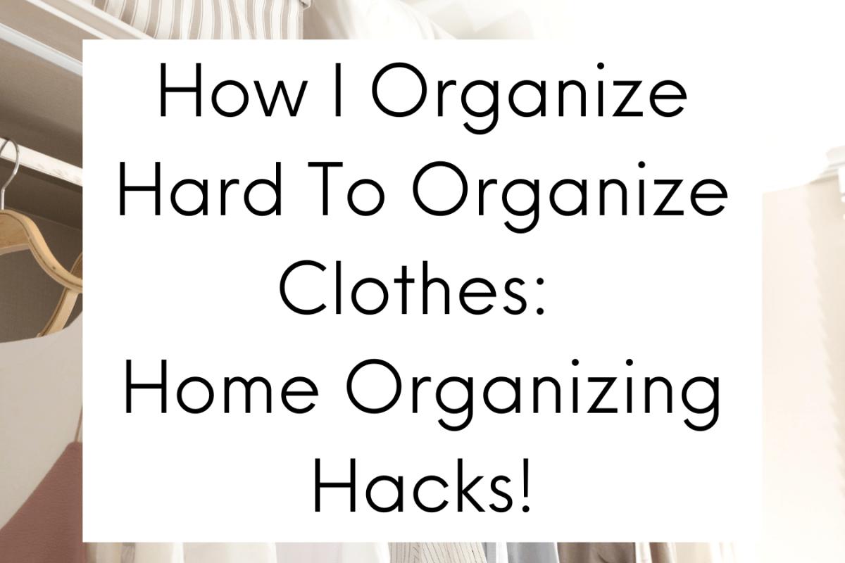 How I Organize Hard To Organize Clothes: Home Organizing Hacks!