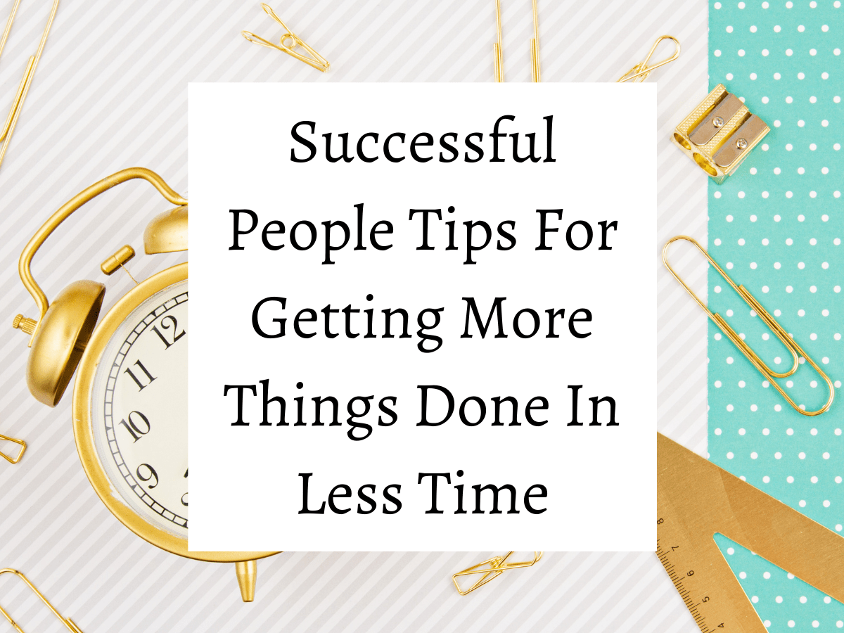 Successful People Tips For Getting More Things Done In Less Time