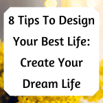 8 Tips To Design Your Best Life: Create Your Dream Life