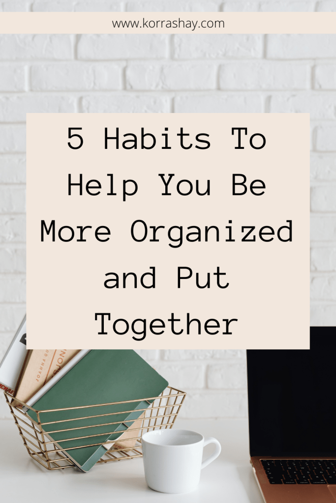 5 Habits To Help You Be More Organized and Put Together