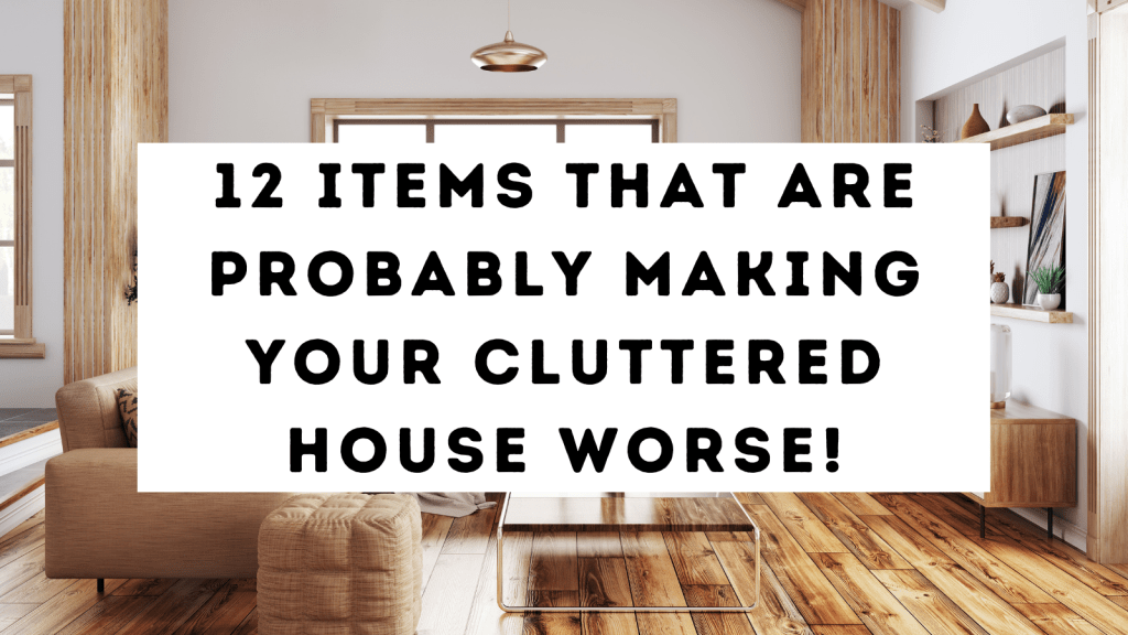 12 Items That Are Probably Making Your Cluttered House Worse!