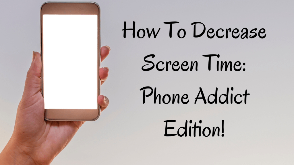 How To Decrease Screen Time: Phone Addict Edition!