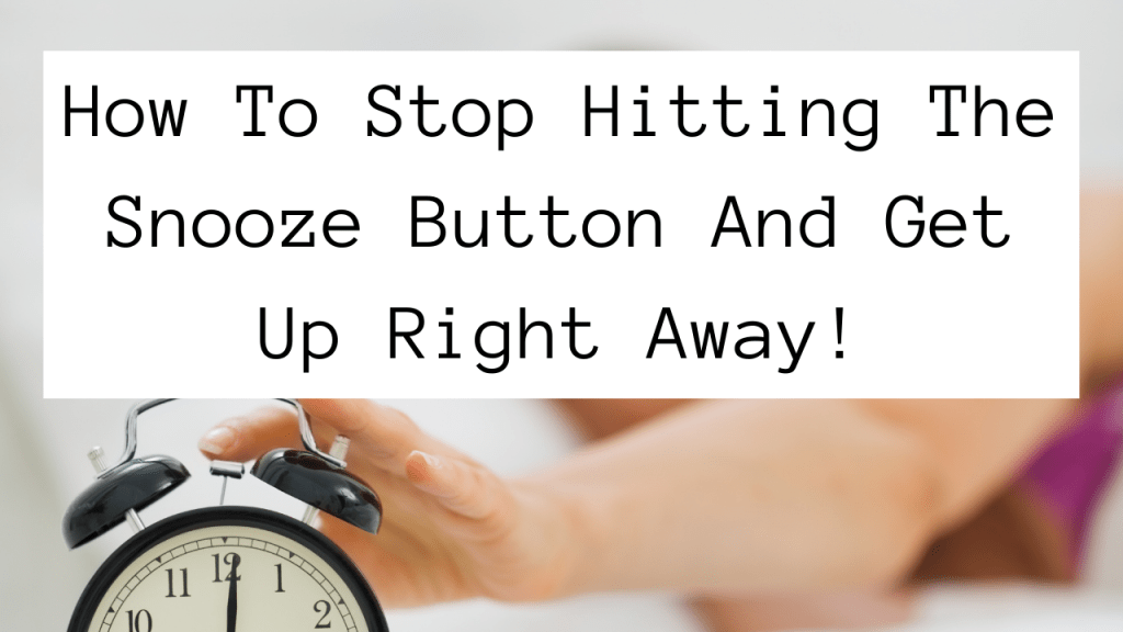 How To Stop Hitting The Snooze Button And Get Up Right Away!