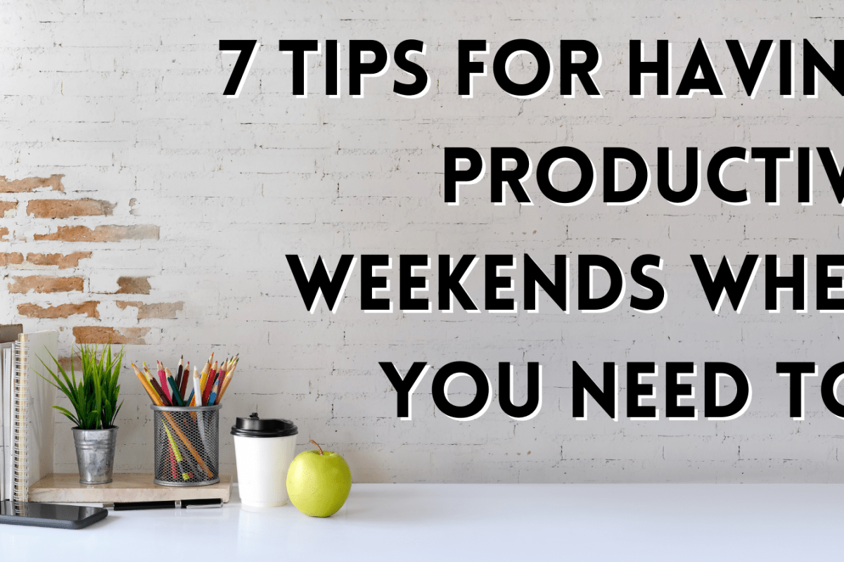7 Tips For Having Productive Weekends When You Need To!