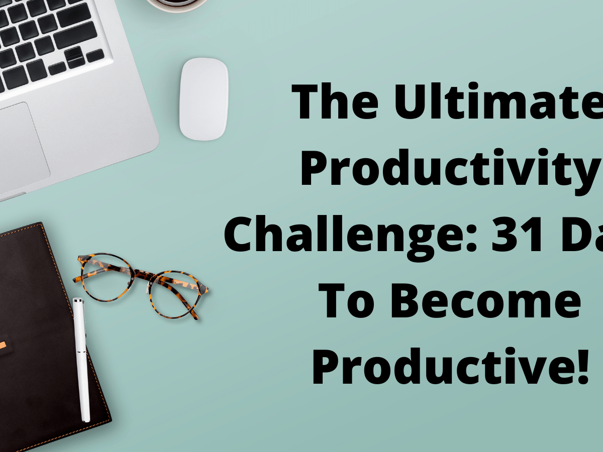 The Ultimate Productivity Challenge: 31 Days To Become Productive!